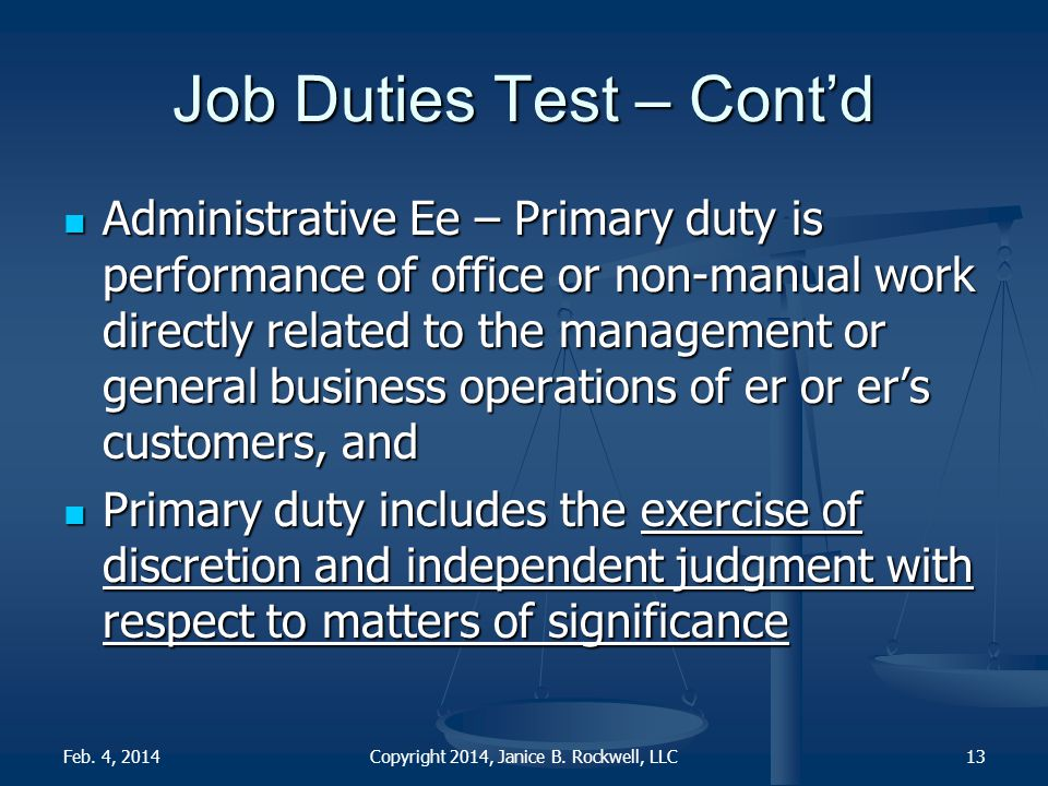 Job Duties Test – Cont'd Administrative Ee – Primary duty is performance of office or non-manual work directly related to the management or general business operations of er or er's customers, and Administrative Ee – Primary duty is performance of office or non-manual work directly related to the management or general business operations of er or er's customers, and Primary duty includes the exercise of discretion and independent judgment with respect to matters of significance Primary duty includes the exercise of discretion and independent judgment with respect to matters of significance Copyright 2014, Janice B.