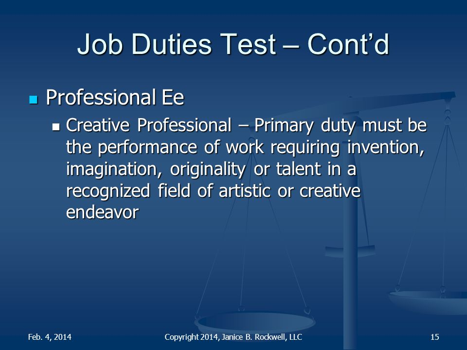 Job Duties Test – Cont'd Professional Ee Professional Ee Creative Professional – Primary duty must be the performance of work requiring invention, imagination, originality or talent in a recognized field of artistic or creative endeavor Creative Professional – Primary duty must be the performance of work requiring invention, imagination, originality or talent in a recognized field of artistic or creative endeavor Copyright 2014, Janice B.