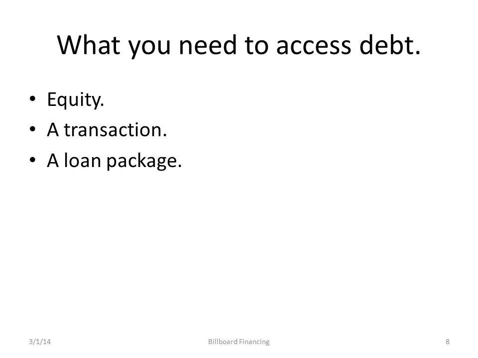 What you need to access debt. Equity. A transaction. A loan package. Billboard Financing3/1/148