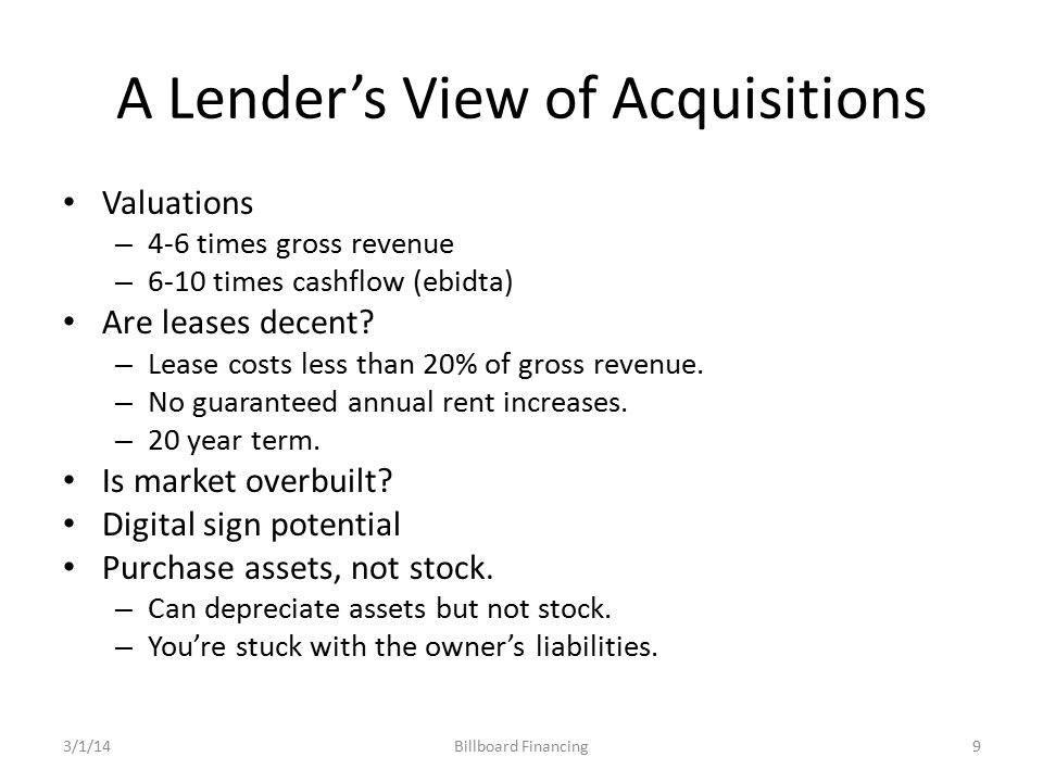 A Lender's View of Acquisitions Valuations – 4-6 times gross revenue – 6-10 times cashflow (ebidta) Are leases decent.