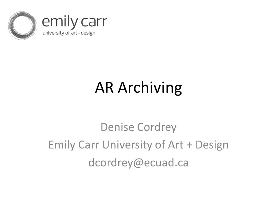 AR Archiving Denise Cordrey Emily Carr University of Art + Design dcordrey@ecuad.ca