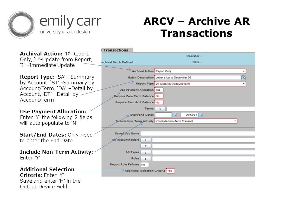 ARCV – Archive AR Transactions Archival Action: 'R'-Report Only, 'U'-Update from Report, 'I' –Immediate Update Report Type: 'SA' –Summary by Account, 'ST' -Summary by Account/Term, 'DA' –Detail by Account, 'DT' –Detail by Account/Term Use Payment Allocation: Enter 'Y' the following 2 fields will auto populate to 'N' Start/End Dates: Only need to enter the End Date Include Non-Term Activity: Enter 'Y' Additional Selection Criteria: Enter 'Y' Save and enter 'H' in the Output Device Field.