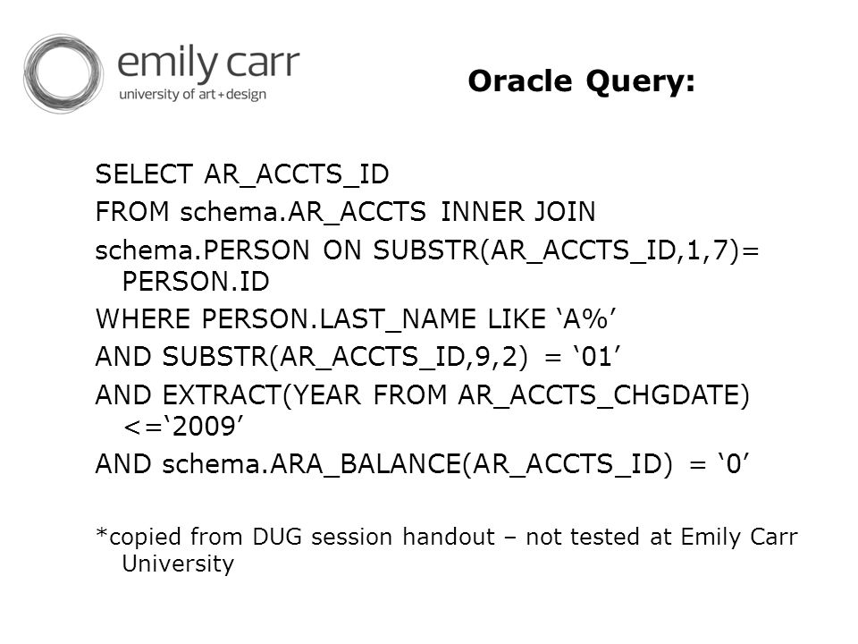 Oracle Query: SELECT AR_ACCTS_ID FROM schema.AR_ACCTS INNER JOIN schema.PERSON ON SUBSTR(AR_ACCTS_ID,1,7)= PERSON.ID WHERE PERSON.LAST_NAME LIKE 'A%' AND SUBSTR(AR_ACCTS_ID,9,2) = '01' AND EXTRACT(YEAR FROM AR_ACCTS_CHGDATE) <='2009' AND schema.ARA_BALANCE(AR_ACCTS_ID) = '0' *copied from DUG session handout – not tested at Emily Carr University