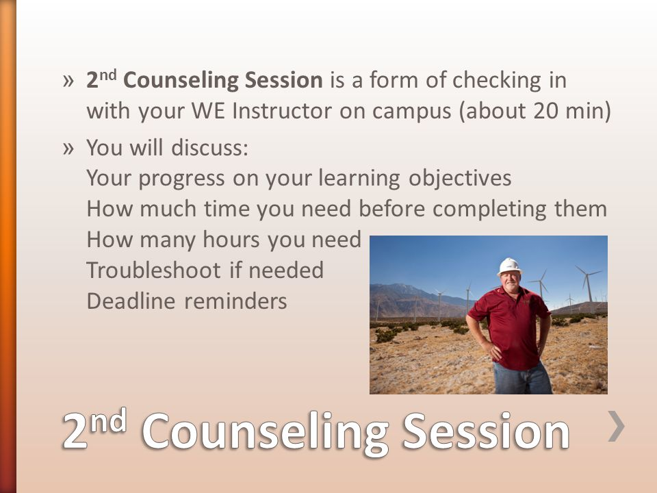 » 2 nd Counseling Session is a form of checking in with your WE Instructor on campus (about 20 min) » You will discuss: Your progress on your learning objectives How much time you need before completing them How many hours you need Troubleshoot if needed Deadline reminders