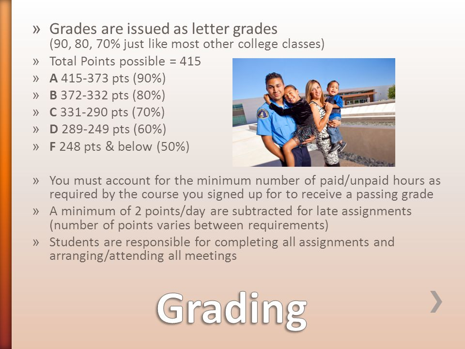 » Grades are issued as letter grades (90, 80, 70% just like most other college classes) » Total Points possible = 415 » A 415-373 pts (90%) » B 372-332 pts (80%) » C 331-290 pts (70%) » D 289-249 pts (60%) » F 248 pts & below (50%) » You must account for the minimum number of paid/unpaid hours as required by the course you signed up for to receive a passing grade » A minimum of 2 points/day are subtracted for late assignments (number of points varies between requirements) » Students are responsible for completing all assignments and arranging/attending all meetings