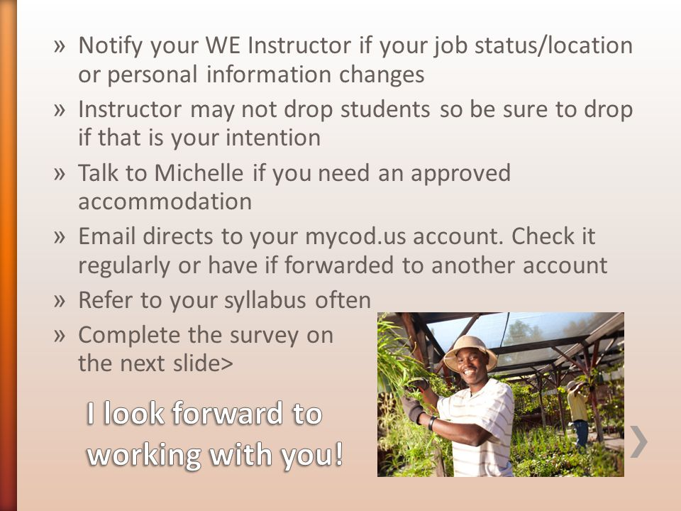 » Notify your WE Instructor if your job status/location or personal information changes » Instructor may not drop students so be sure to drop if that is your intention » Talk to Michelle if you need an approved accommodation » Email directs to your mycod.us account.