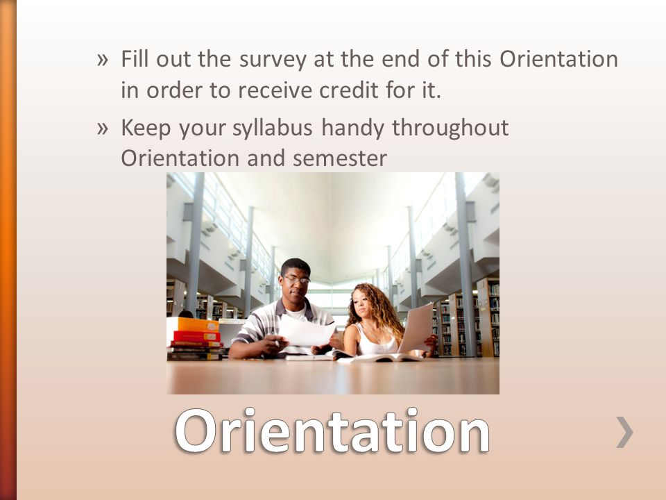 » Fill out the survey at the end of this Orientation in order to receive credit for it.