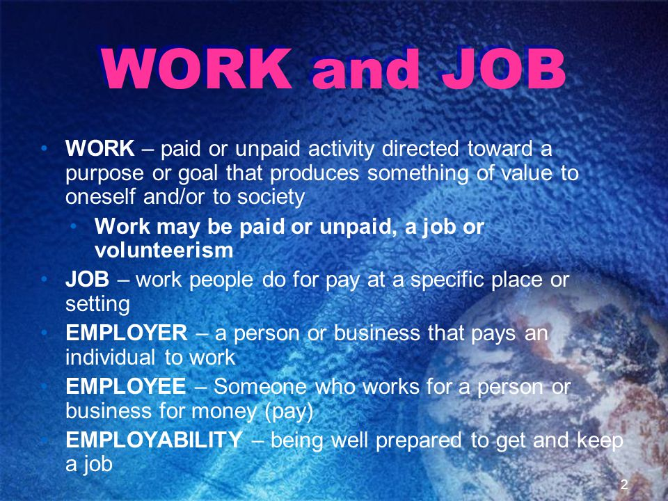 WORK and JOB WORK – paid or unpaid activity directed toward a purpose or goal that produces something of value to oneself and/or to society Work may be paid or unpaid, a job or volunteerism JOB – work people do for pay at a specific place or setting EMPLOYER – a person or business that pays an individual to work EMPLOYEE – Someone who works for a person or business for money (pay) EMPLOYABILITY – being well prepared to get and keep a job 2