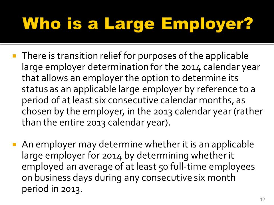  There is transition relief for purposes of the applicable large employer determination for the 2014 calendar year that allows an employer the option to determine its status as an applicable large employer by reference to a period of at least six consecutive calendar months, as chosen by the employer, in the 2013 calendar year (rather than the entire 2013 calendar year).