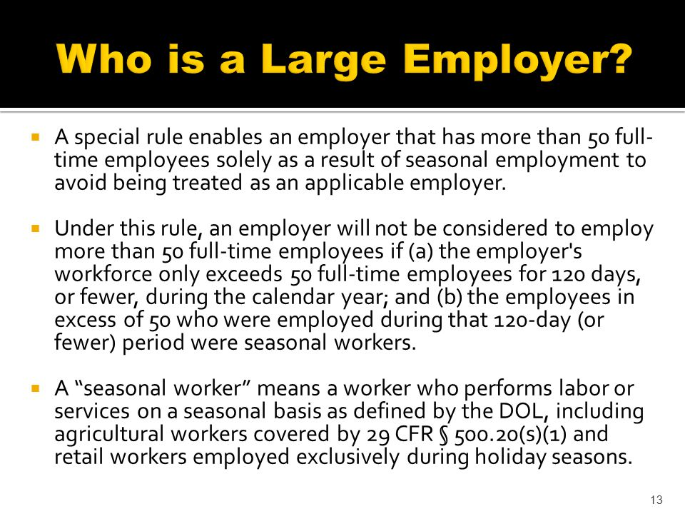  A special rule enables an employer that has more than 50 full- time employees solely as a result of seasonal employment to avoid being treated as an applicable employer.