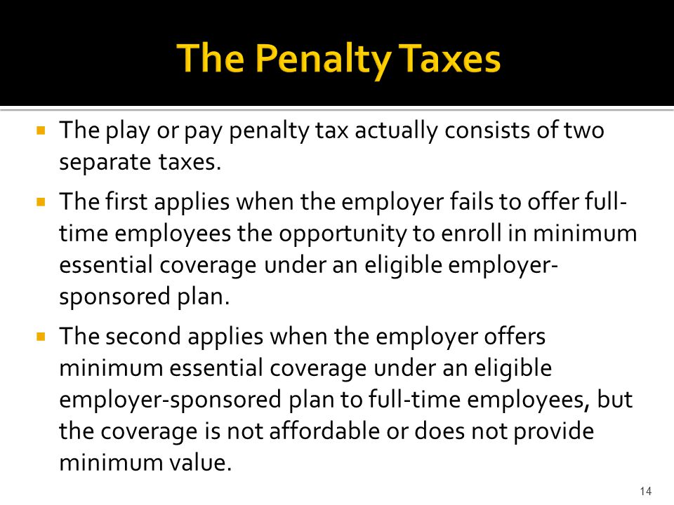  The play or pay penalty tax actually consists of two separate taxes.