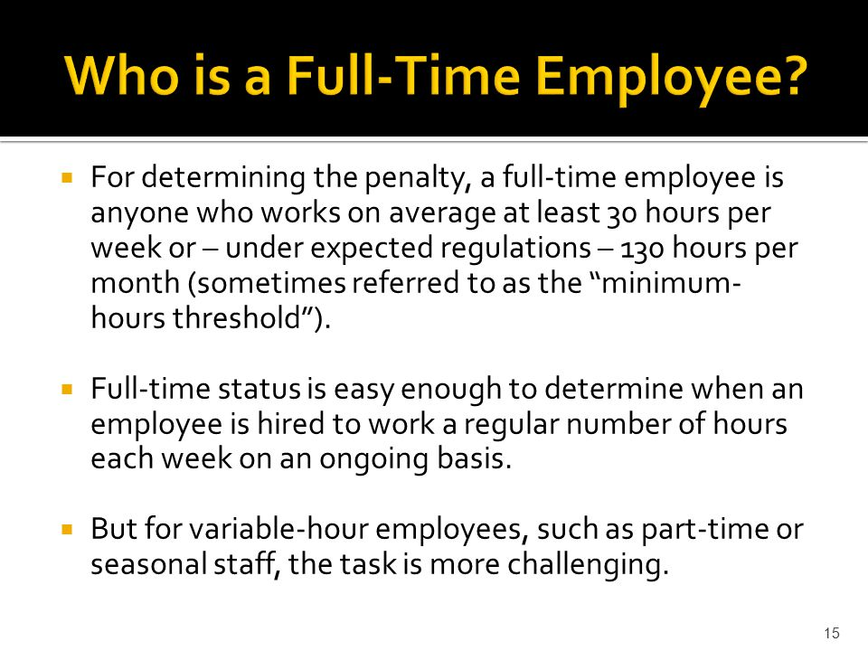  For determining the penalty, a full-time employee is anyone who works on average at least 30 hours per week or – under expected regulations – 130 hours per month (sometimes referred to as the minimum- hours threshold ).