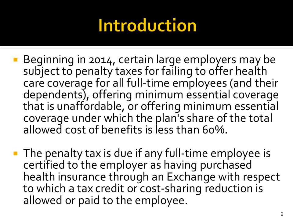  Beginning in 2014, certain large employers may be subject to penalty taxes for failing to offer health care coverage for all full-time employees (and their dependents), offering minimum essential coverage that is unaffordable, or offering minimum essential coverage under which the plan s share of the total allowed cost of benefits is less than 60%.