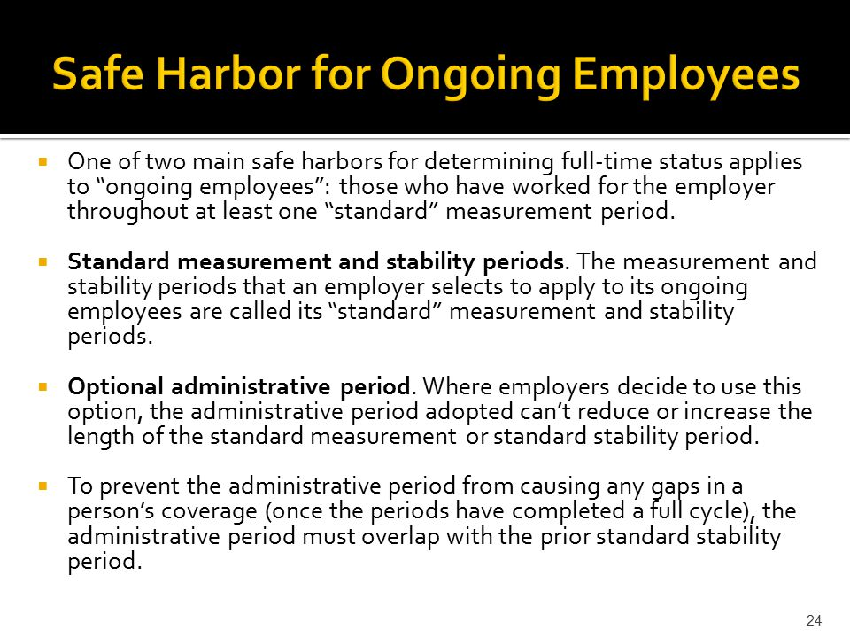  One of two main safe harbors for determining full-time status applies to ongoing employees : those who have worked for the employer throughout at least one standard measurement period.