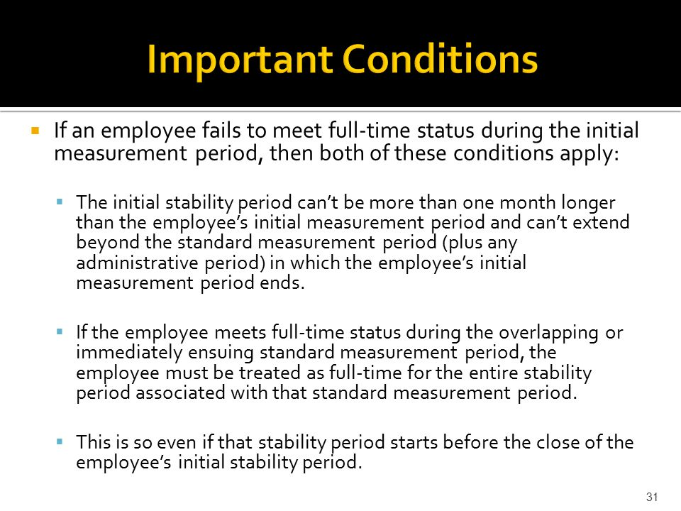  If an employee fails to meet full-time status during the initial measurement period, then both of these conditions apply:  The initial stability period can't be more than one month longer than the employee's initial measurement period and can't extend beyond the standard measurement period (plus any administrative period) in which the employee's initial measurement period ends.