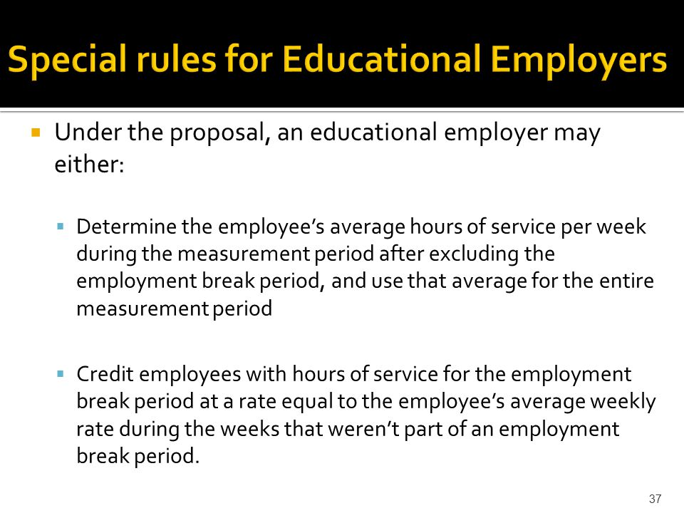  Under the proposal, an educational employer may either:  Determine the employee's average hours of service per week during the measurement period after excluding the employment break period, and use that average for the entire measurement period  Credit employees with hours of service for the employment break period at a rate equal to the employee's average weekly rate during the weeks that weren't part of an employment break period.