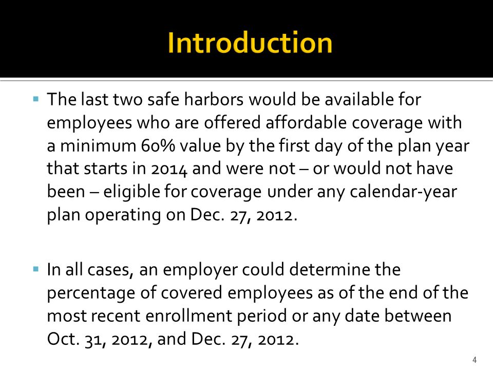 The last two safe harbors would be available for employees who are offered affordable coverage with a minimum 60% value by the first day of the plan year that starts in 2014 and were not – or would not have been – eligible for coverage under any calendar-year plan operating on Dec.