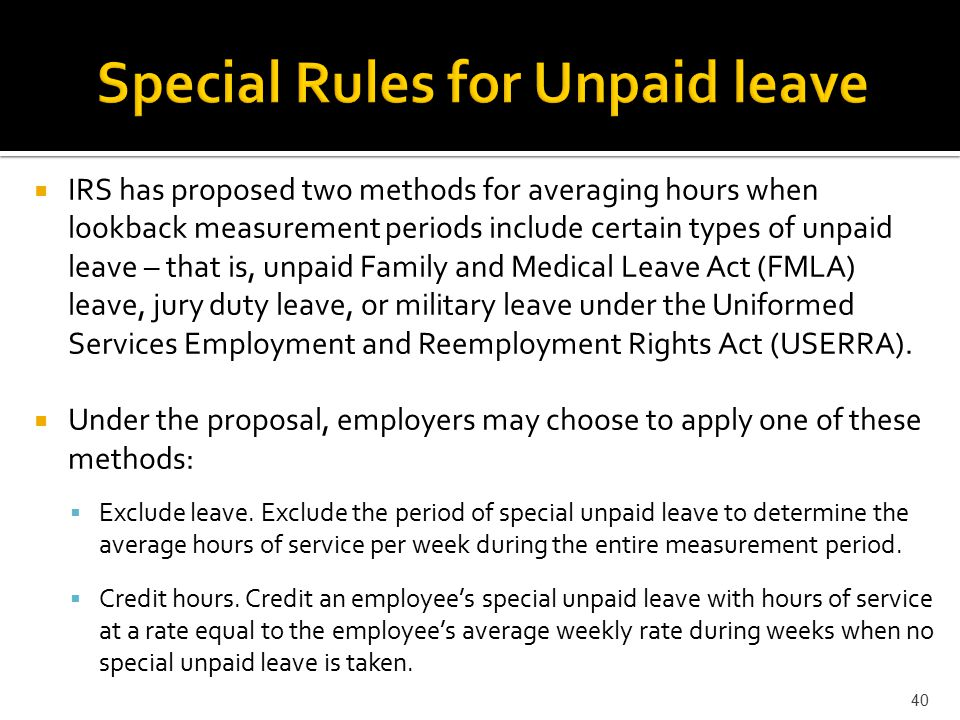  IRS has proposed two methods for averaging hours when lookback measurement periods include certain types of unpaid leave – that is, unpaid Family and Medical Leave Act (FMLA) leave, jury duty leave, or military leave under the Uniformed Services Employment and Reemployment Rights Act (USERRA).
