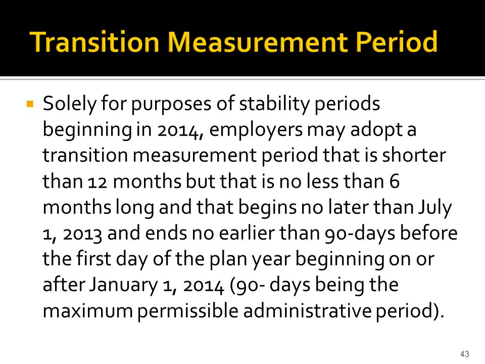  Solely for purposes of stability periods beginning in 2014, employers may adopt a transition measurement period that is shorter than 12 months but that is no less than 6 months long and that begins no later than July 1, 2013 and ends no earlier than 90-days before the first day of the plan year beginning on or after January 1, 2014 (90- days being the maximum permissible administrative period).