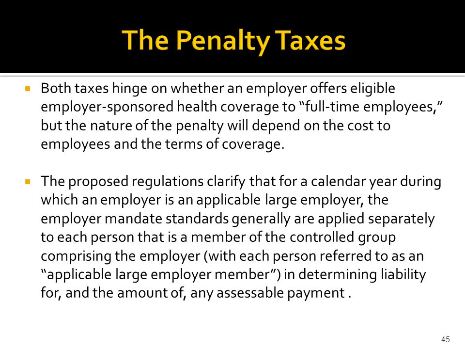  Both taxes hinge on whether an employer offers eligible employer-sponsored health coverage to full-time employees, but the nature of the penalty will depend on the cost to employees and the terms of coverage.