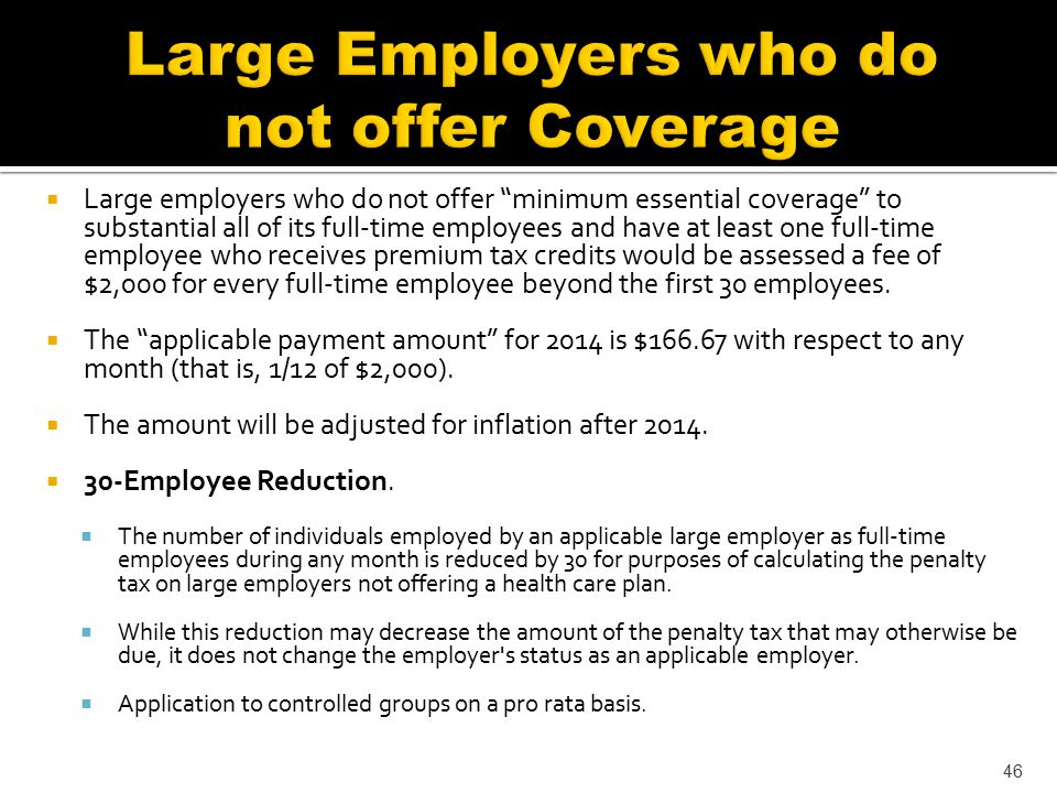  Large employers who do not offer minimum essential coverage to substantial all of its full-time employees and have at least one full-time employee who receives premium tax credits would be assessed a fee of $2,000 for every full-time employee beyond the first 30 employees.