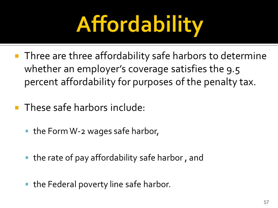  Three are three affordability safe harbors to determine whether an employer's coverage satisfies the 9.5 percent affordability for purposes of the penalty tax.