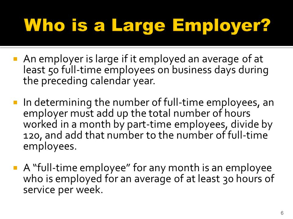  An employer is large if it employed an average of at least 50 full-time employees on business days during the preceding calendar year.