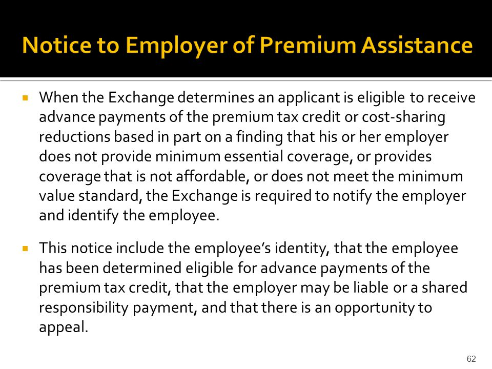  When the Exchange determines an applicant is eligible to receive advance payments of the premium tax credit or cost-sharing reductions based in part on a finding that his or her employer does not provide minimum essential coverage, or provides coverage that is not affordable, or does not meet the minimum value standard, the Exchange is required to notify the employer and identify the employee.