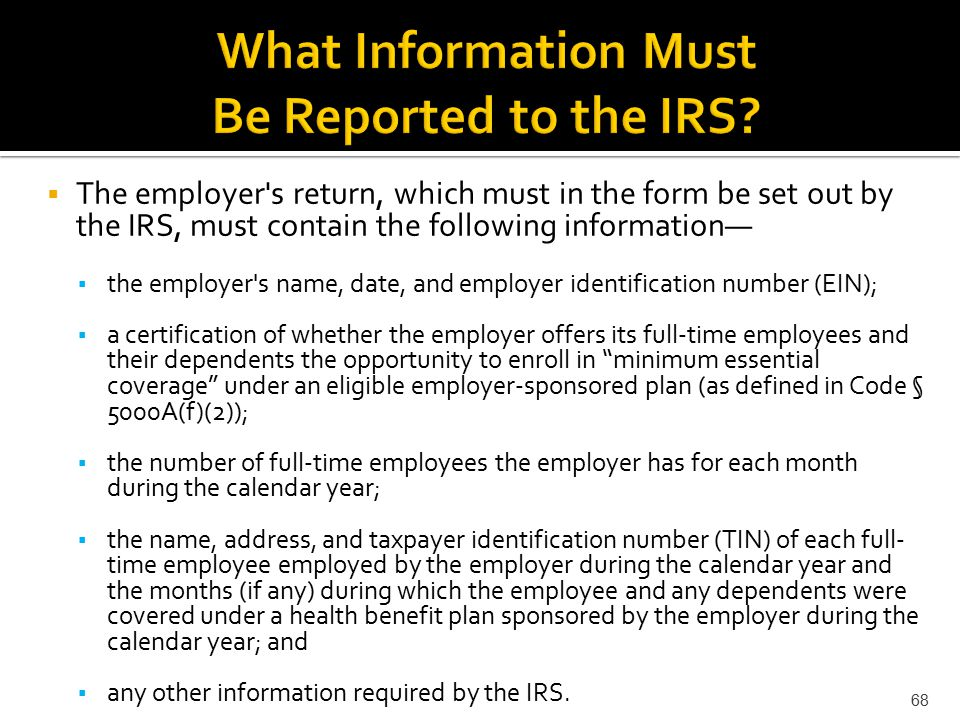  The employer s return, which must in the form be set out by the IRS, must contain the following information— ▪ the employer s name, date, and employer identification number (EIN); ▪ a certification of whether the employer offers its full-time employees and their dependents the opportunity to enroll in minimum essential coverage under an eligible employer-sponsored plan (as defined in Code § 5000A(f)(2)); ▪ the number of full-time employees the employer has for each month during the calendar year; ▪ the name, address, and taxpayer identification number (TIN) of each full- time employee employed by the employer during the calendar year and the months (if any) during which the employee and any dependents were covered under a health benefit plan sponsored by the employer during the calendar year; and ▪ any other information required by the IRS.