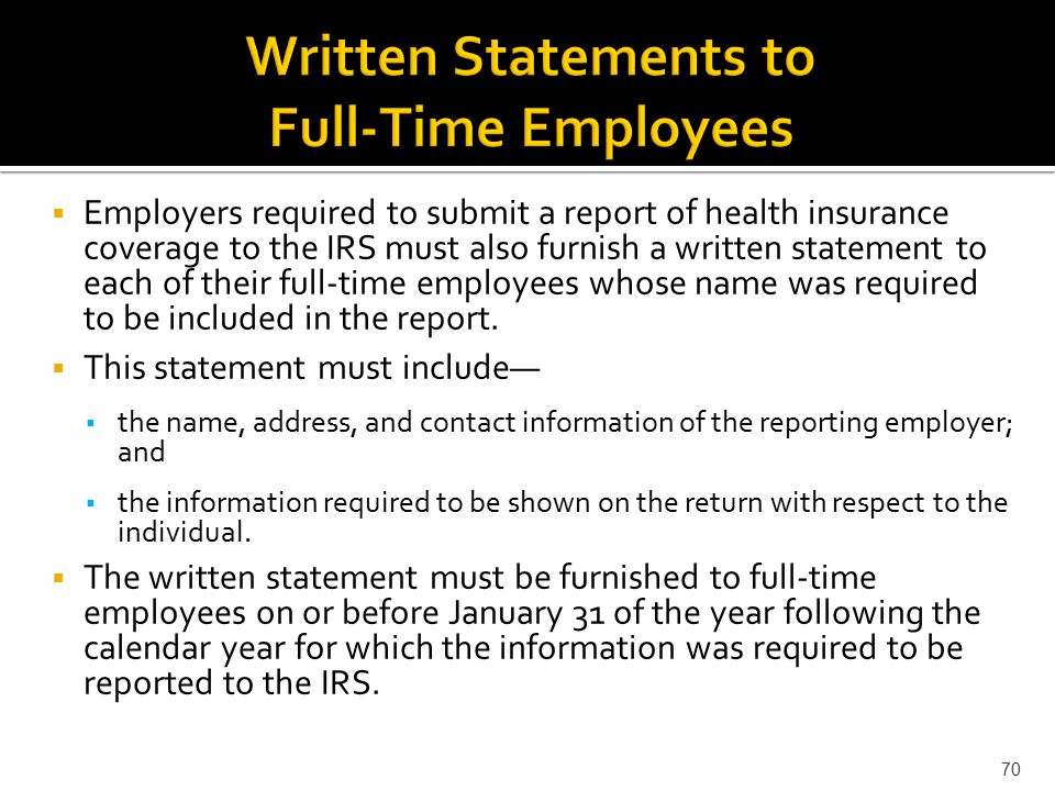  Employers required to submit a report of health insurance coverage to the IRS must also furnish a written statement to each of their full-time employees whose name was required to be included in the report.