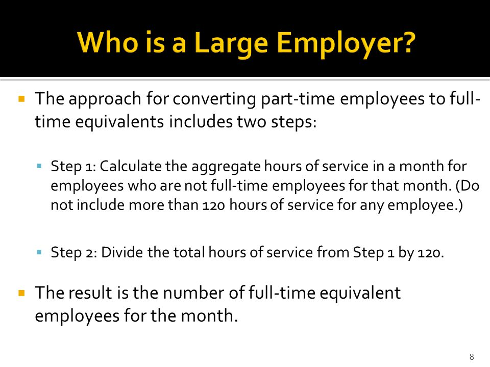  The approach for converting part-time employees to full- time equivalents includes two steps:  Step 1: Calculate the aggregate hours of service in a month for employees who are not full-time employees for that month.