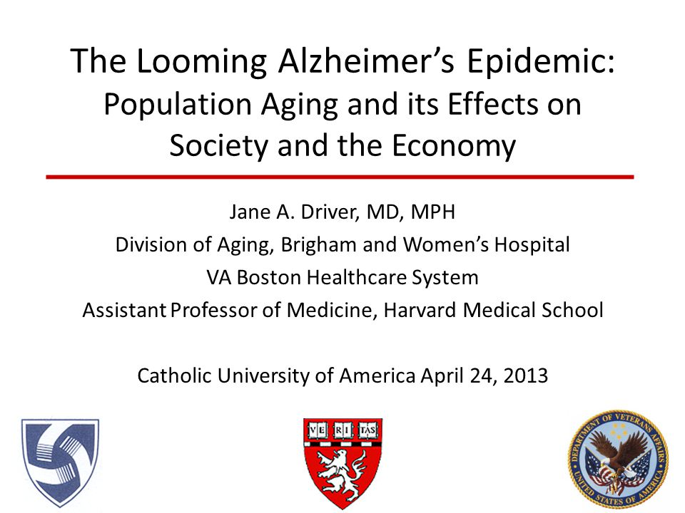 The Looming Alzheimer's Epidemic: Population Aging and its Effects on Society and the Economy Jane A. Driver, MD, MPH Division of Aging, Brigham and W