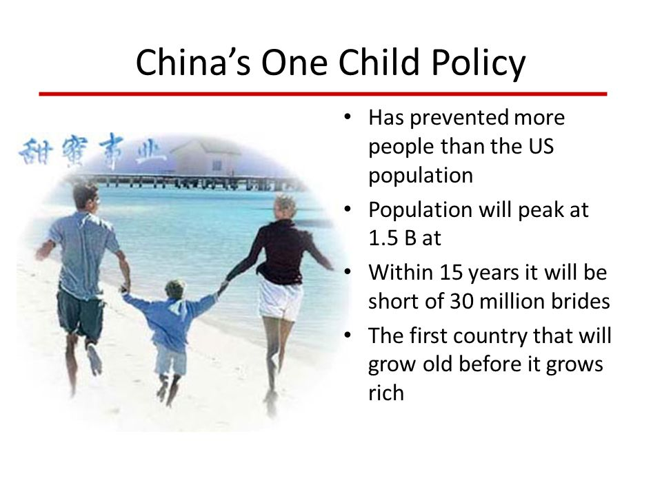 China's One Child Policy Has prevented more people than the US population Population will peak at 1.5 B at Within 15 years it will be short of 30 mill