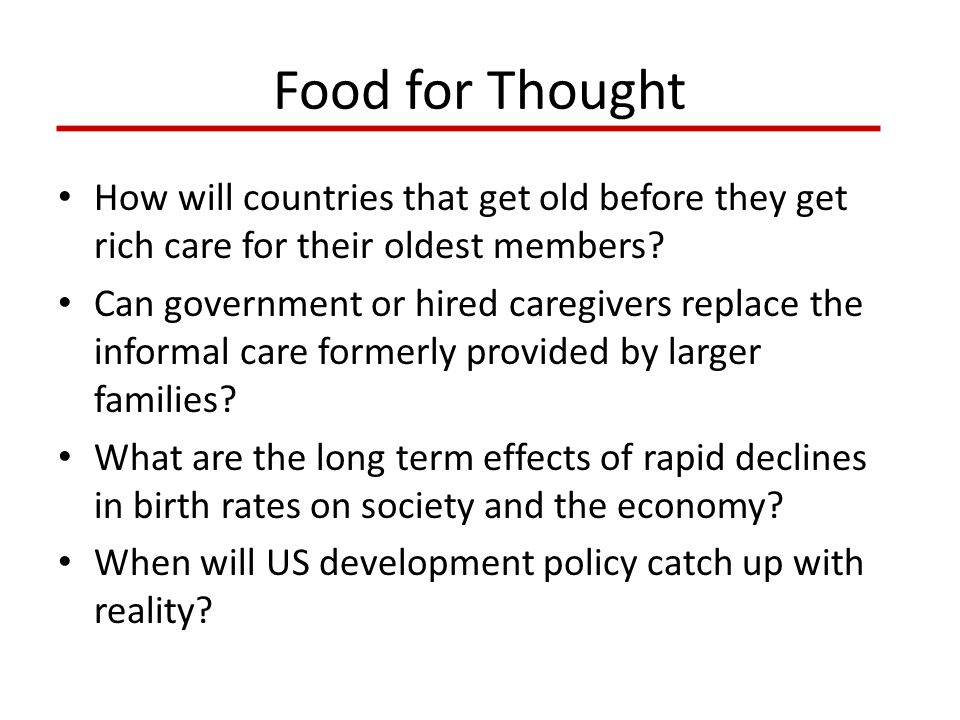 Food for Thought How will countries that get old before they get rich care for their oldest members? Can government or hired caregivers replace the in