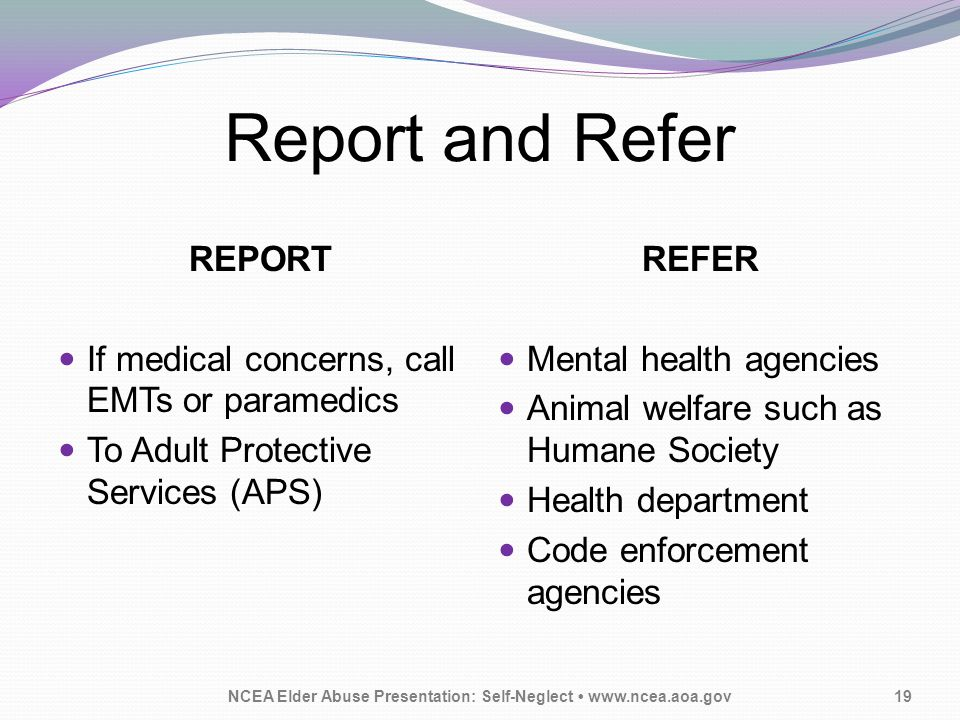 Report and Refer NCEA Elder Abuse Presentation: Self-Neglect www.ncea.aoa.gov19 REPORT If medical concerns, call EMTs or paramedics To Adult Protective Services (APS) REFER Mental health agencies Animal welfare such as Humane Society Health department Code enforcement agencies
