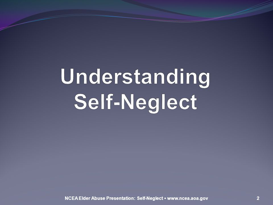 Learning Objectives At the end of this presentation, you will be able to: Define and describe self-neglect Identify indicators of self-neglect Identify strategies to respond to possible self-neglect situations NCEA Elder Abuse Presentation: Self-Neglect www.ncea.aoa.gov3