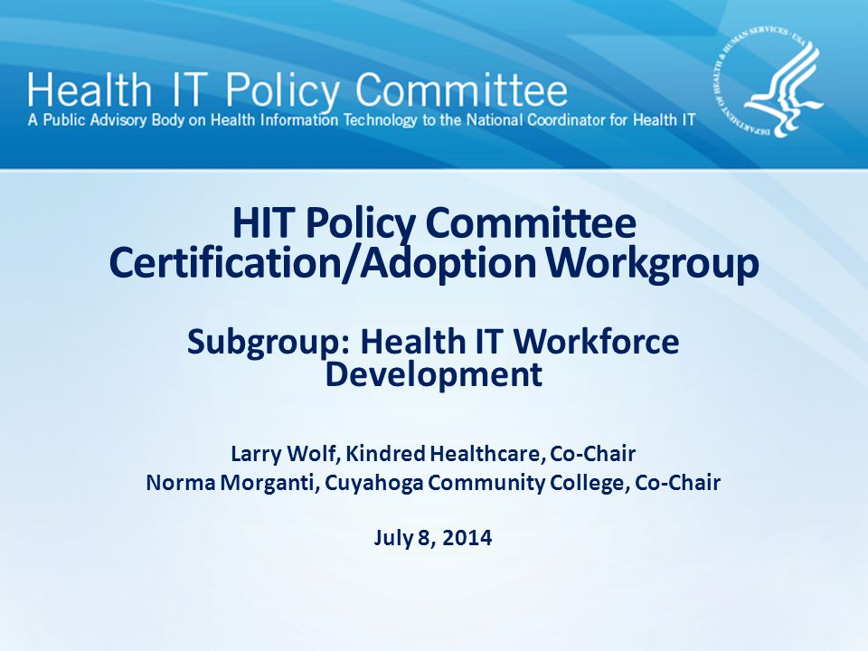 Subgroup Membership Co- Chairs: Larry WolfKindred Healthcare Norma MorgantiCuyahoga Community College Members: Patricia Dombrowski Bellevue College Joseph HeymanWhittier IPA, C/A Workgroup Physician Bill HershOregon Health and Science University Don GullBryan University Steven WaldrenAmerican Academy of Family Physicians Samantha Burch Quality & HIT, Federation of American Hospitals Elizabeth RoyalService Employees International Union Michelle L.