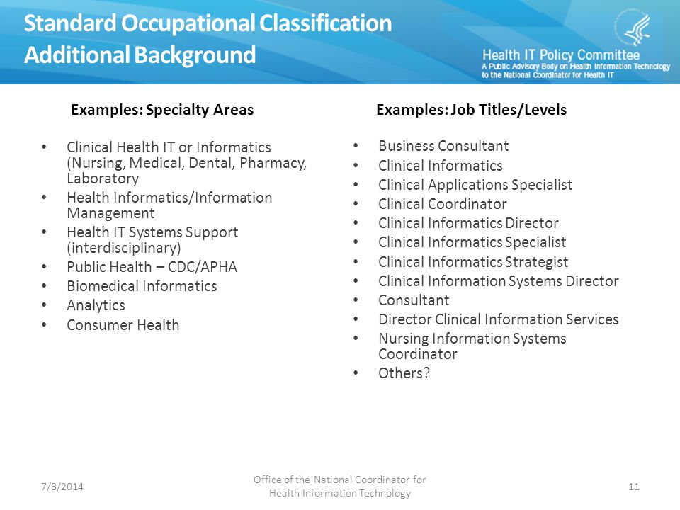 Standard Occupational Classification Additional Background Clinical Health IT or Informatics (Nursing, Medical, Dental, Pharmacy, Laboratory Health Informatics/Information Management Health IT Systems Support (interdisciplinary) Public Health – CDC/APHA Biomedical Informatics Analytics Consumer Health Business Consultant Clinical Informatics Clinical Applications Specialist Clinical Coordinator Clinical Informatics Director Clinical Informatics Specialist Clinical Informatics Strategist Clinical Information Systems Director Consultant Director Clinical Information Services Nursing Information Systems Coordinator Others.