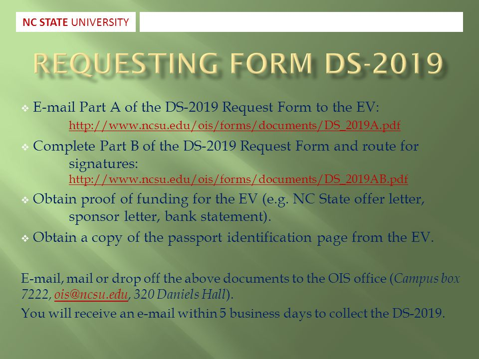  E-mail Part A of the DS-2019 Request Form to the EV: http://www.ncsu.edu/ois/forms/documents/DS_2019A.pdf http://www.ncsu.edu/ois/forms/documents/DS_2019A.pdf  Complete Part B of the DS-2019 Request Form and route for signatures: http://www.ncsu.edu/ois/forms/documents/DS_2019AB.pdf http://www.ncsu.edu/ois/forms/documents/DS_2019AB.pdf  Obtain proof of funding for the EV (e.g.