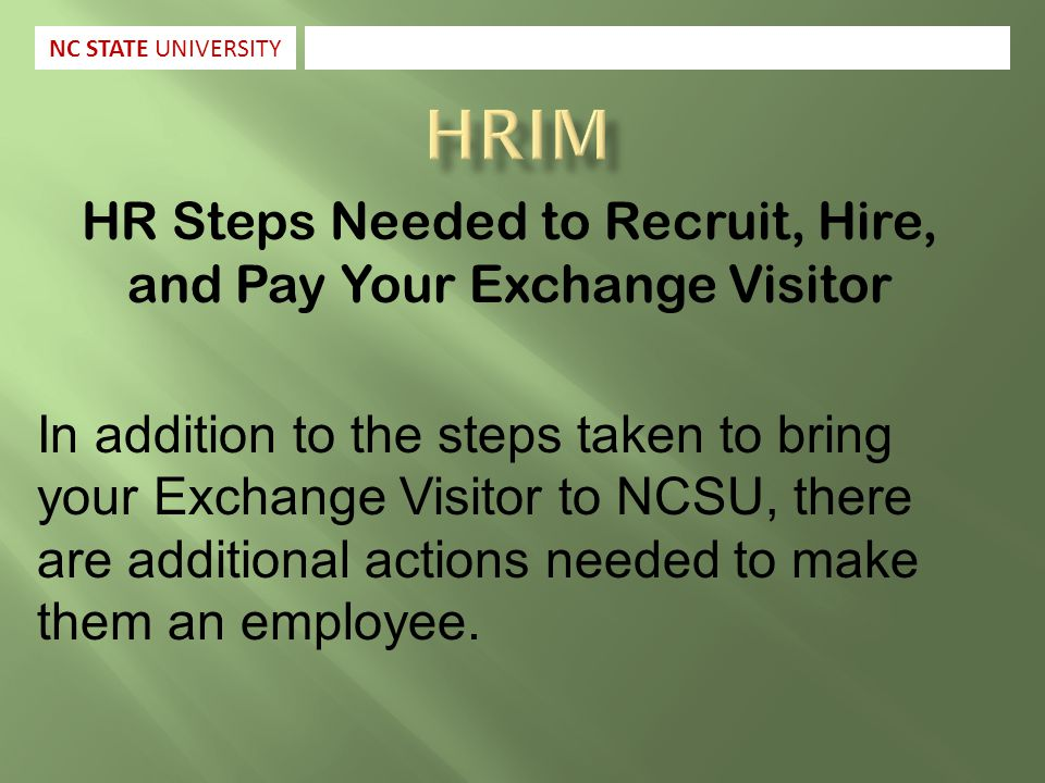 HR Steps Needed to Recruit, Hire, and Pay Your Exchange Visitor In addition to the steps taken to bring your Exchange Visitor to NCSU, there are additional actions needed to make them an employee.