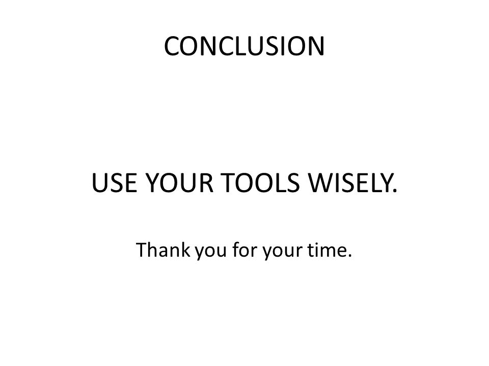 CONCLUSION USE YOUR TOOLS WISELY. Thank you for your time.