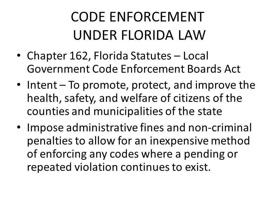 CODE ENFORCEMENT UNDER FLORIDA LAW Chapter 162, Florida Statutes – Local Government Code Enforcement Boards Act Intent – To promote, protect, and improve the health, safety, and welfare of citizens of the counties and municipalities of the state Impose administrative fines and non-criminal penalties to allow for an inexpensive method of enforcing any codes where a pending or repeated violation continues to exist.