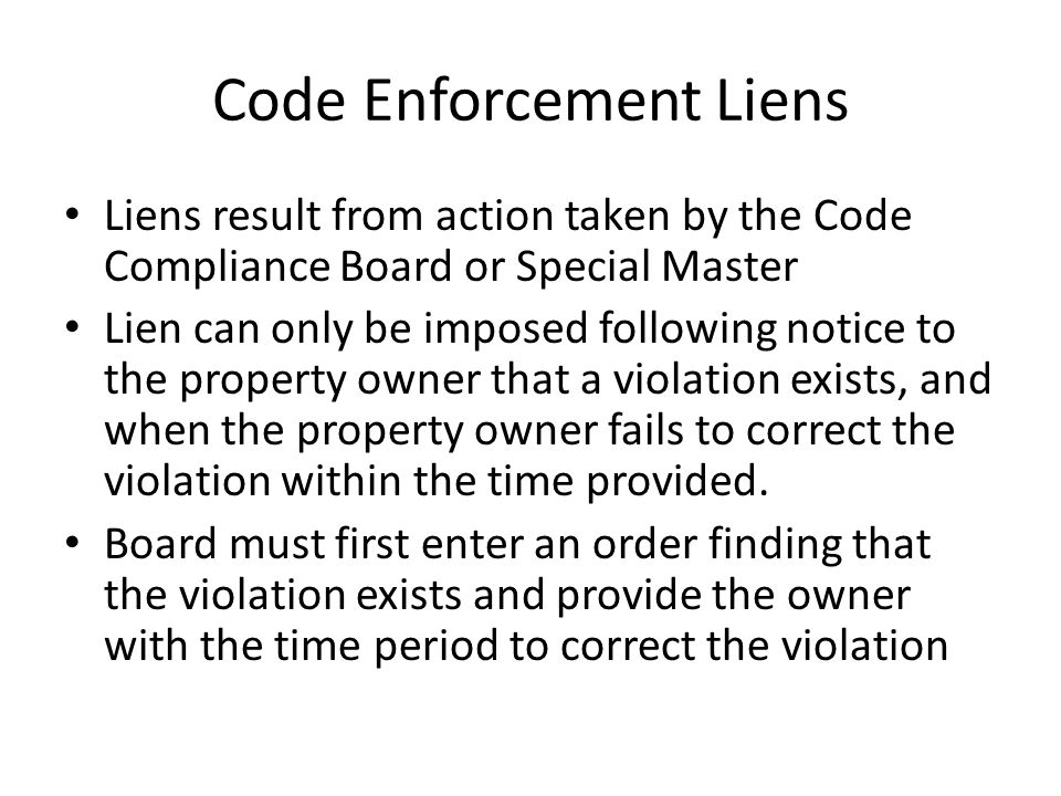 Code Enforcement Liens Liens result from action taken by the Code Compliance Board or Special Master Lien can only be imposed following notice to the property owner that a violation exists, and when the property owner fails to correct the violation within the time provided.