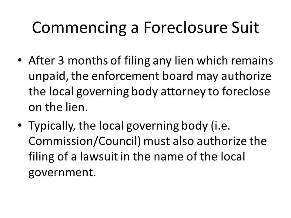 Commencing a Foreclosure Suit After 3 months of filing any lien which remains unpaid, the enforcement board may authorize the local governing body attorney to foreclose on the lien.