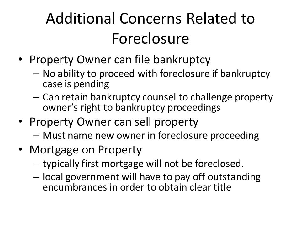 Additional Concerns Related to Foreclosure Property Owner can file bankruptcy – No ability to proceed with foreclosure if bankruptcy case is pending – Can retain bankruptcy counsel to challenge property owner's right to bankruptcy proceedings Property Owner can sell property – Must name new owner in foreclosure proceeding Mortgage on Property – typically first mortgage will not be foreclosed.