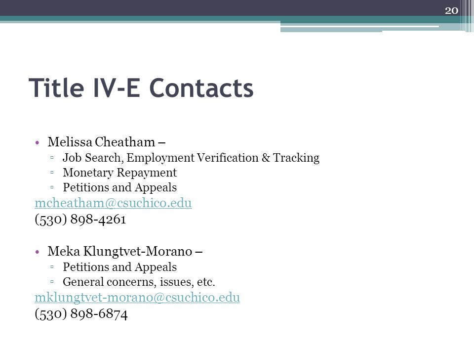Title IV-E Contacts Melissa Cheatham – ▫Job Search, Employment Verification & Tracking ▫Monetary Repayment ▫Petitions and Appeals mcheatham@csuchico.e