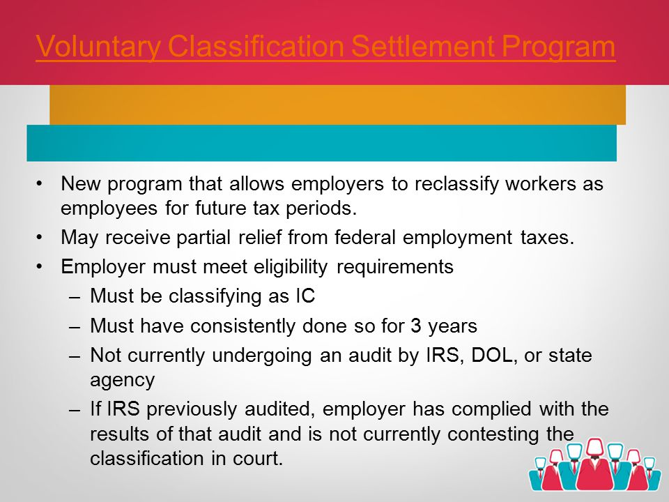 Voluntary Classification Settlement Program New program that allows employers to reclassify workers as employees for future tax periods.