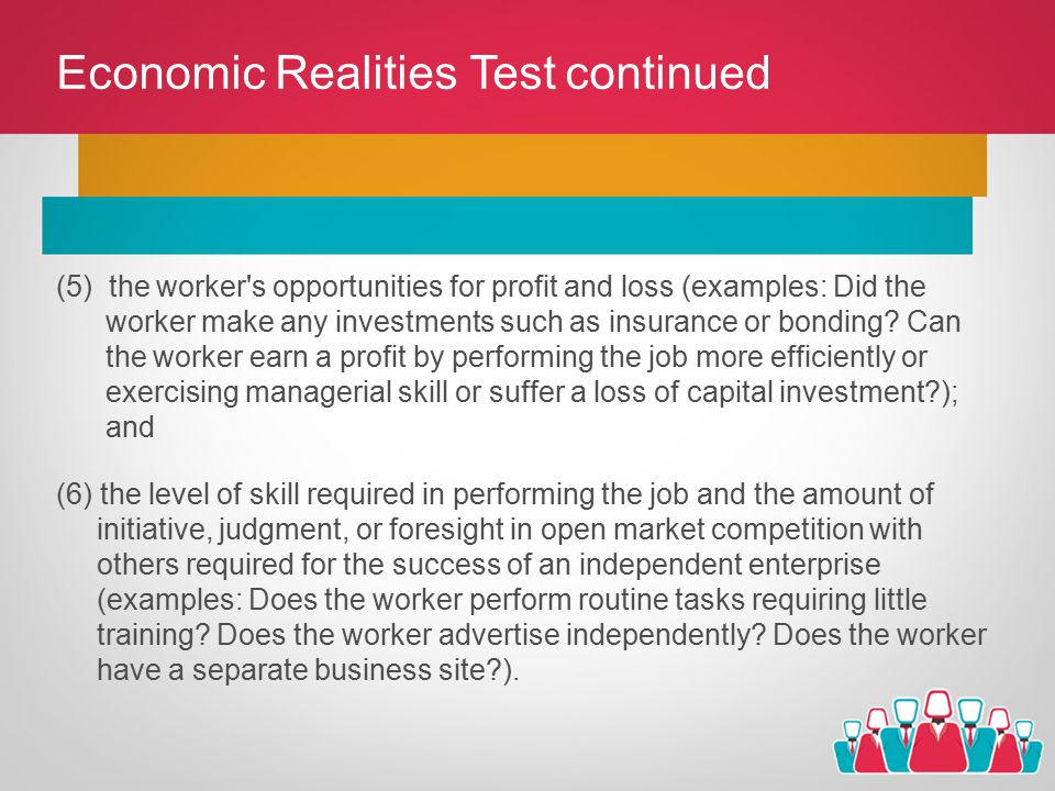 Economic Realities Test continued (5) the worker s opportunities for profit and loss (examples: Did the worker make any investments such as insurance or bonding.