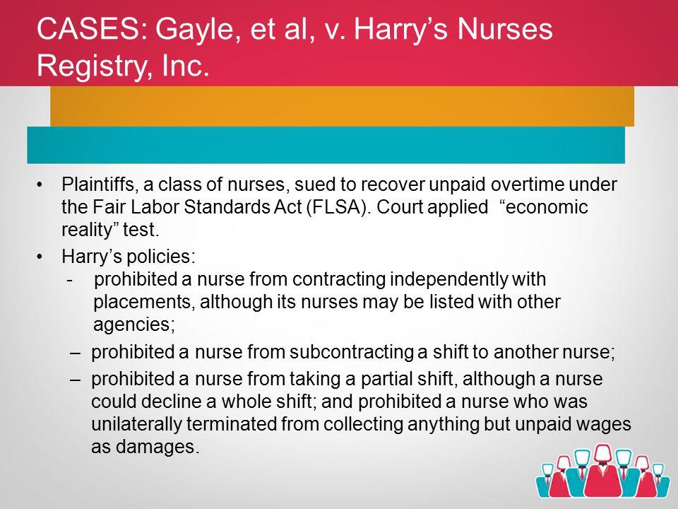 CASES: Gayle, et al, v. Harry's Nurses Registry, Inc. Plaintiffs, a class of nurses, sued to recover unpaid overtime under the Fair Labor Standards Ac