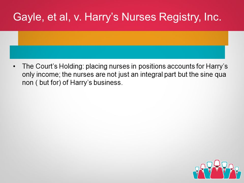 Gayle, et al, v. Harry's Nurses Registry, Inc. The Court's Holding: placing nurses in positions accounts for Harry's only income; the nurses are not j